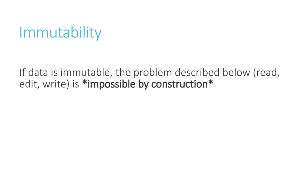 Immutability If data is immutable, the problem ...