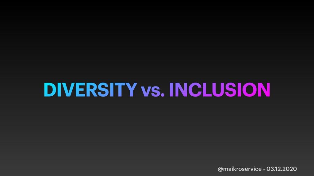 @maikroservice - 03.12.2020 DIVERSITY vs. INCLU...