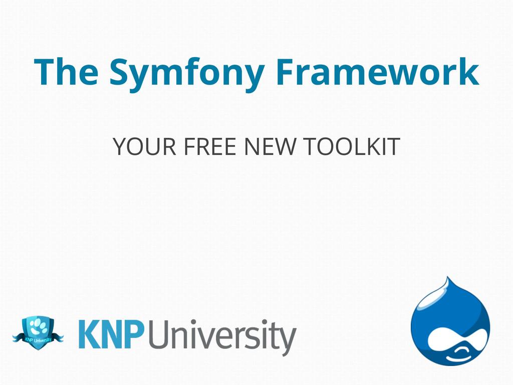 The Symfony Framework YOUR FREE NEW TOOLKIT