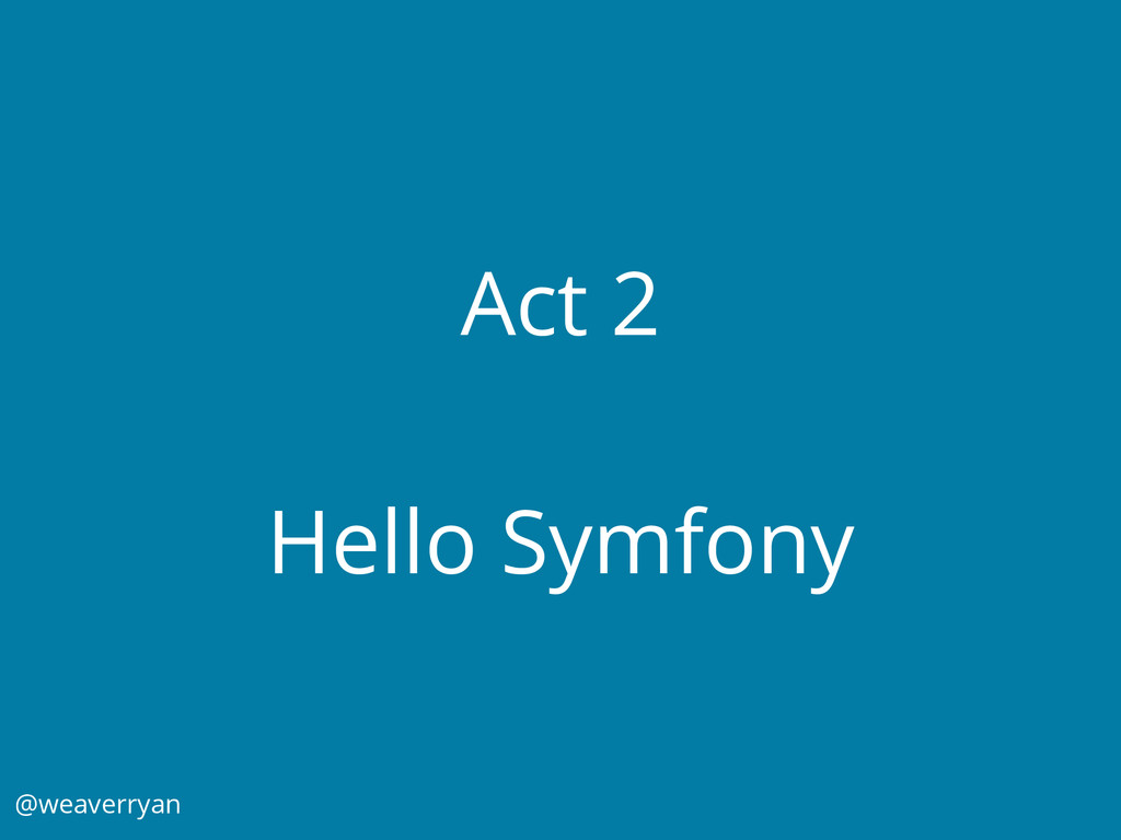 Act 2 Hello Symfony @weaverryan