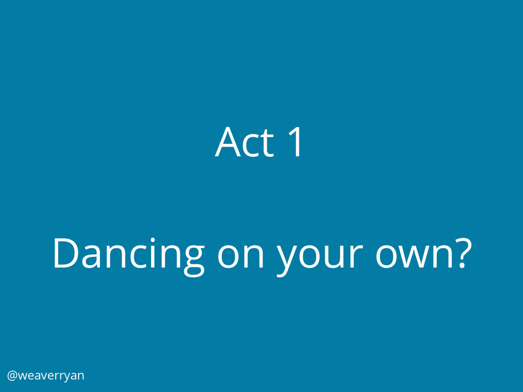 Act 1 Dancing on your own? @weaverryan