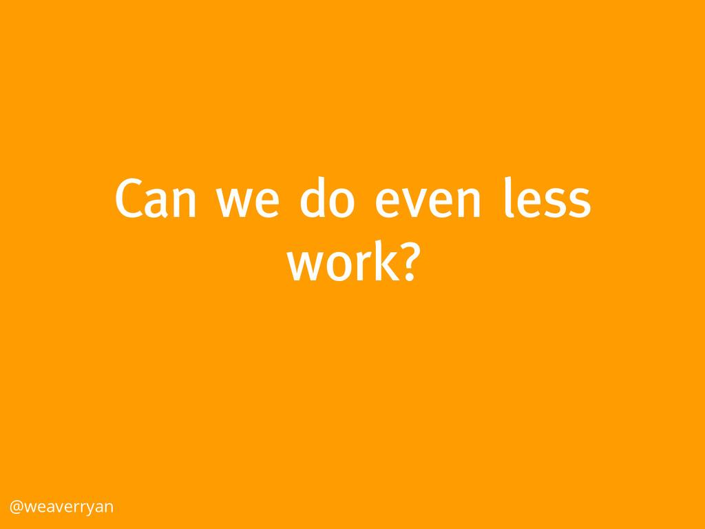 Can we do even less work? @weaverryan
