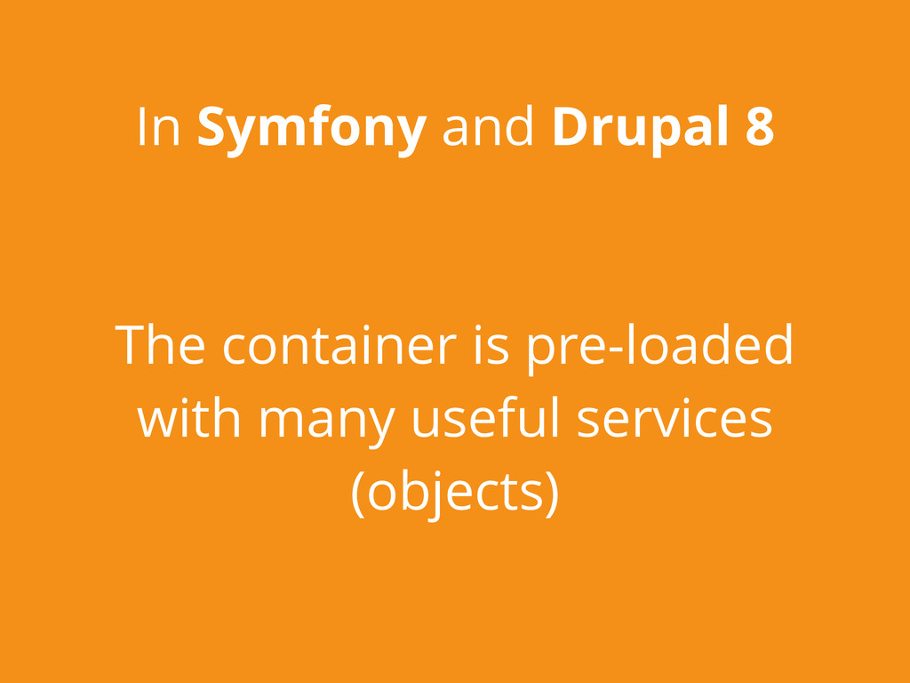 In Symfony and Drupal 8 The container is pre-lo...