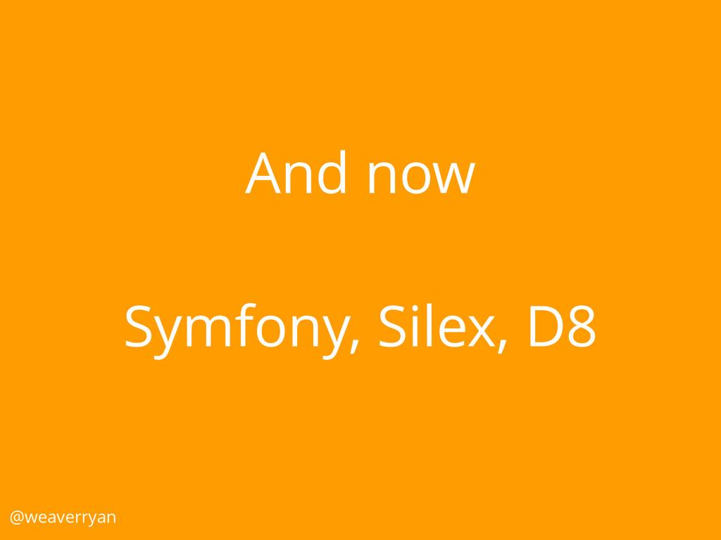 And now Symfony, Silex, D8 @weaverryan