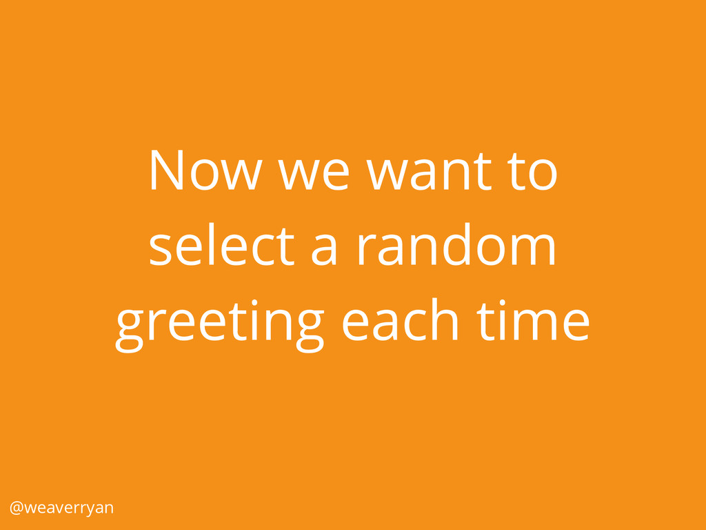 Now we want to select a random greeting each ti...