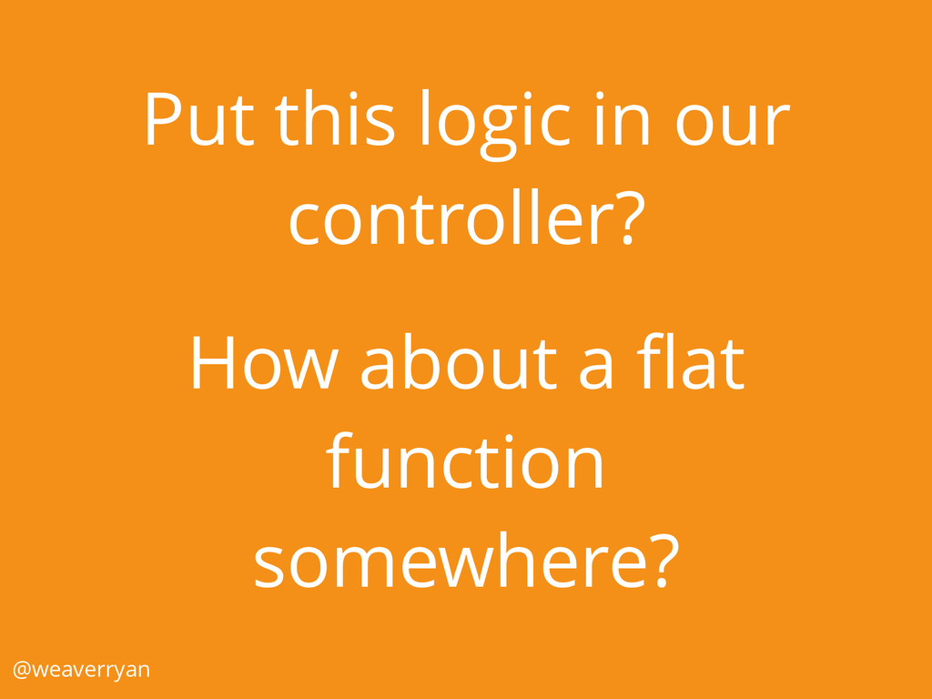 Put this logic in our controller? How about a fl...