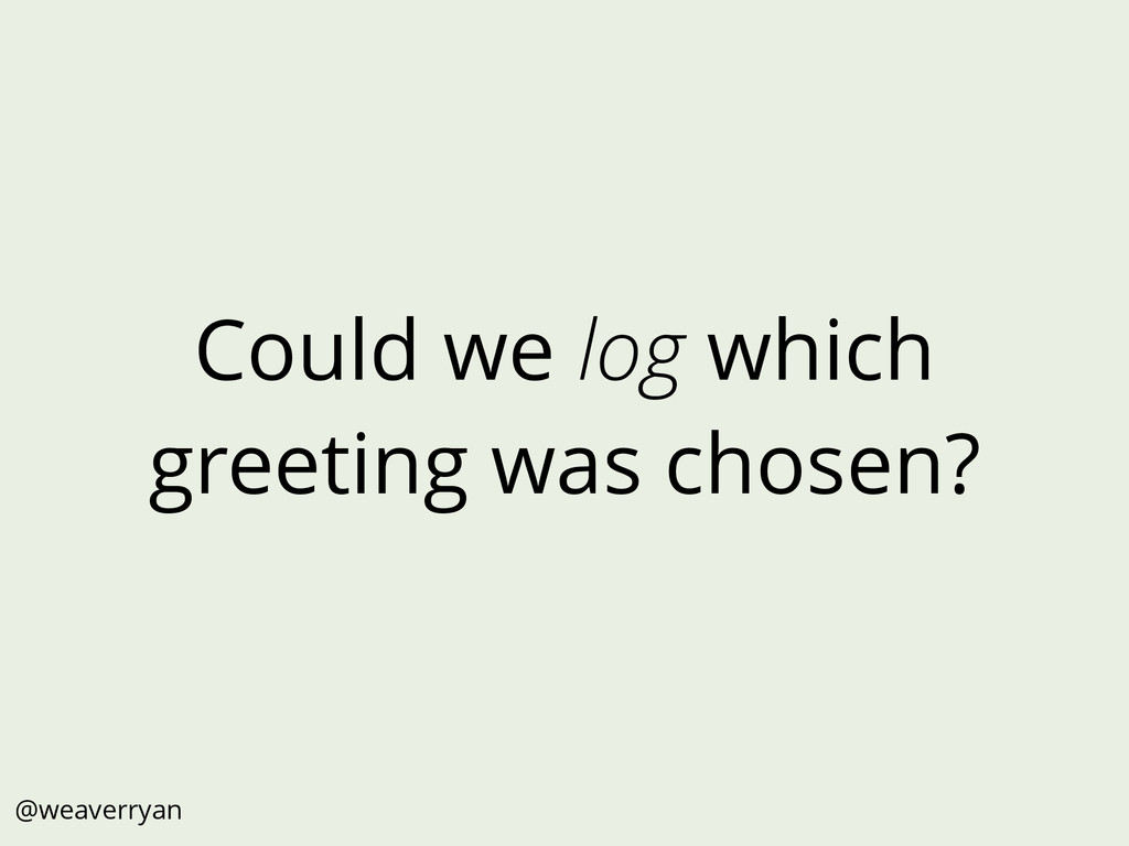 Could we log which greeting was chosen? @weaver...