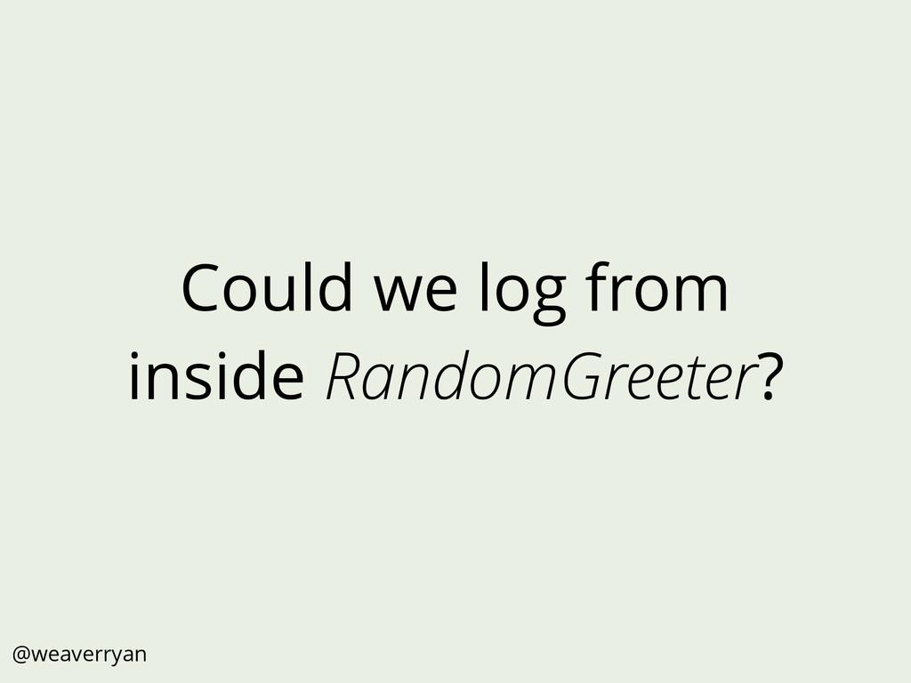 Could we log from inside RandomGreeter? @weaver...