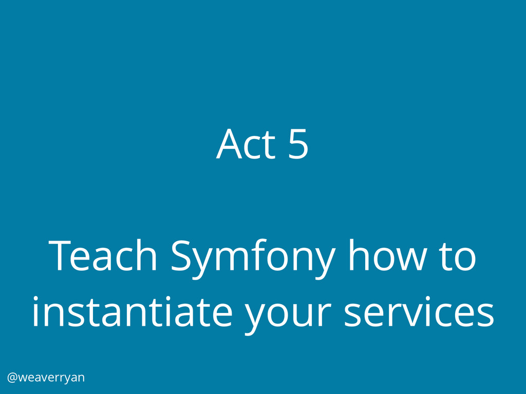 Act 5 Teach Symfony how to instantiate your ser...