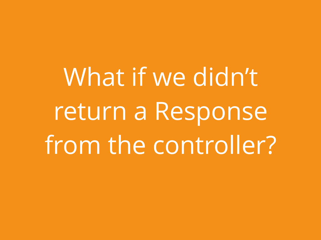 What if we didn't return a Response from the co...