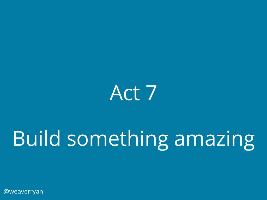 Act 7 Build something amazing @weaverryan