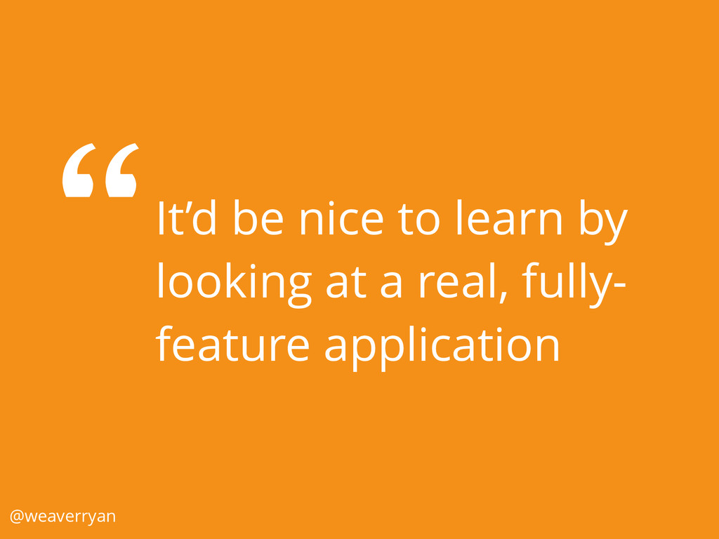 It'd be nice to learn by looking at a real, ful...