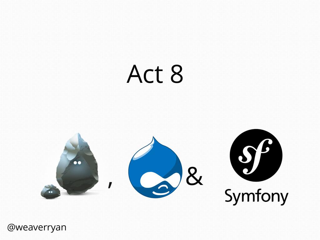Act 8 , & @weaverryan
