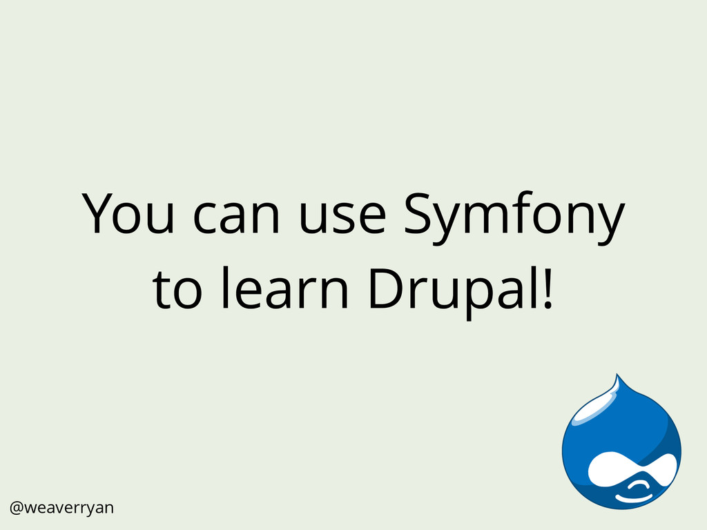 You can use Symfony to learn Drupal! @weaverryan