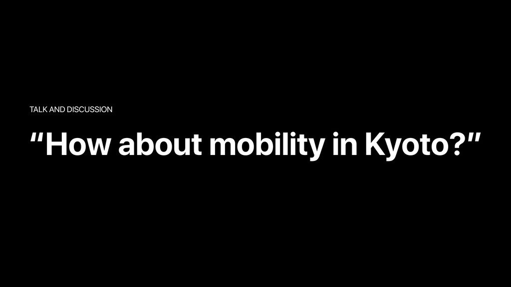 """""""How about mobility in Kyoto?"""" TALK AND DISCUSS..."""