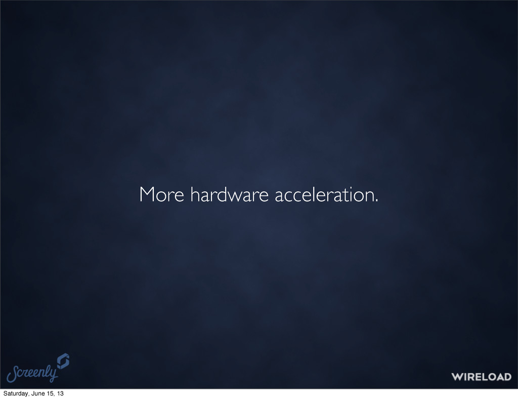 More hardware acceleration. Saturday, June 15, ...