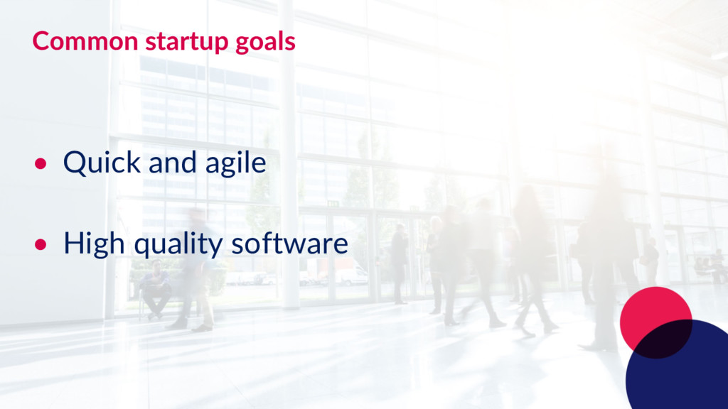 Common startup goals • Quick and agile • High q...