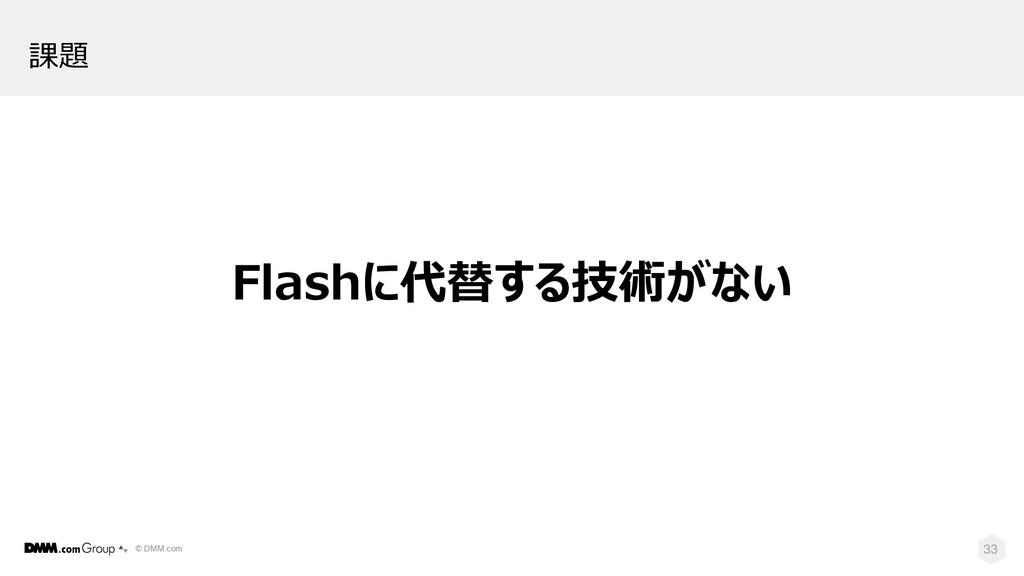 © DMM.com 33 課題 Flashに代替する技術がない