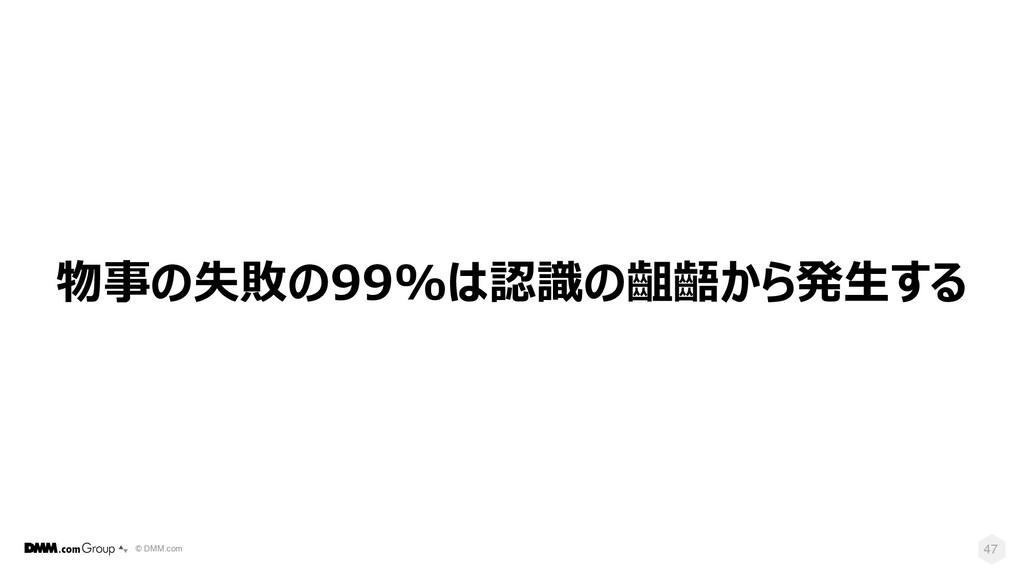 © DMM.com 47 物事の失敗の99%は認識の齟齬から発⽣する