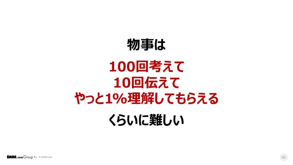 © DMM.com 48 物事は 100回考えて 10回伝えて やっと1%理解してもらえる く...
