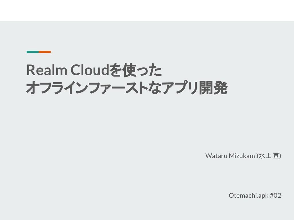 Realm Cloudを使った オフラインファーストなアプリ開発 Wataru Mizukam...