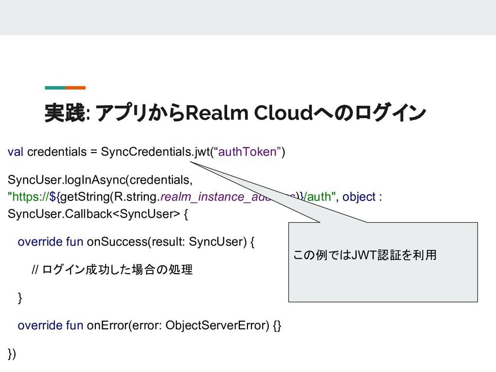 実践: アプリからRealm Cloudへのログイン val credentials = Sy...
