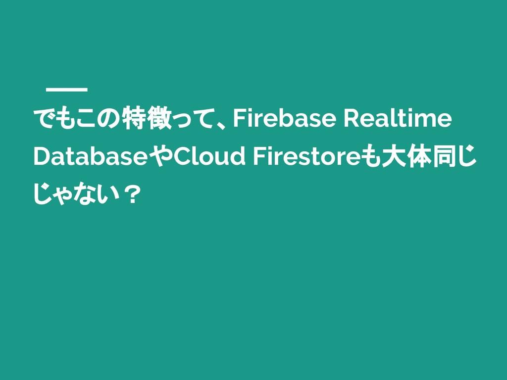 でもこの特徴って、Firebase Realtime DatabaseやCloud Fires...