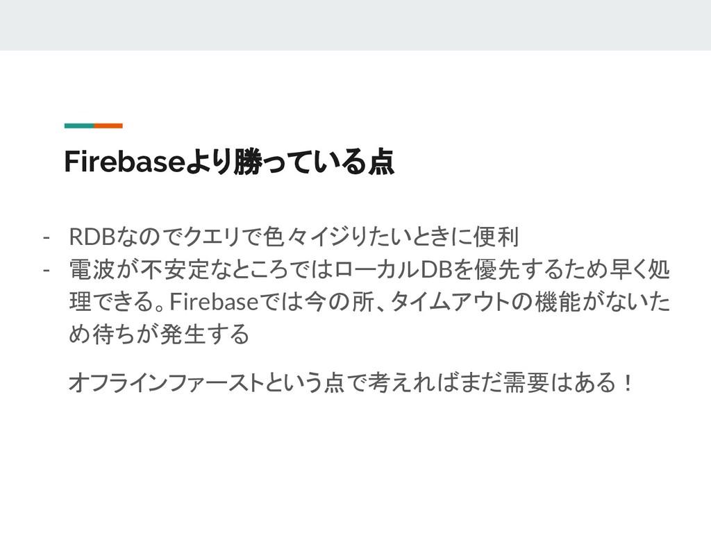 Firebaseより勝っている点 - RDBなのでクエリで色々イジりたいときに便利 - 電波が...