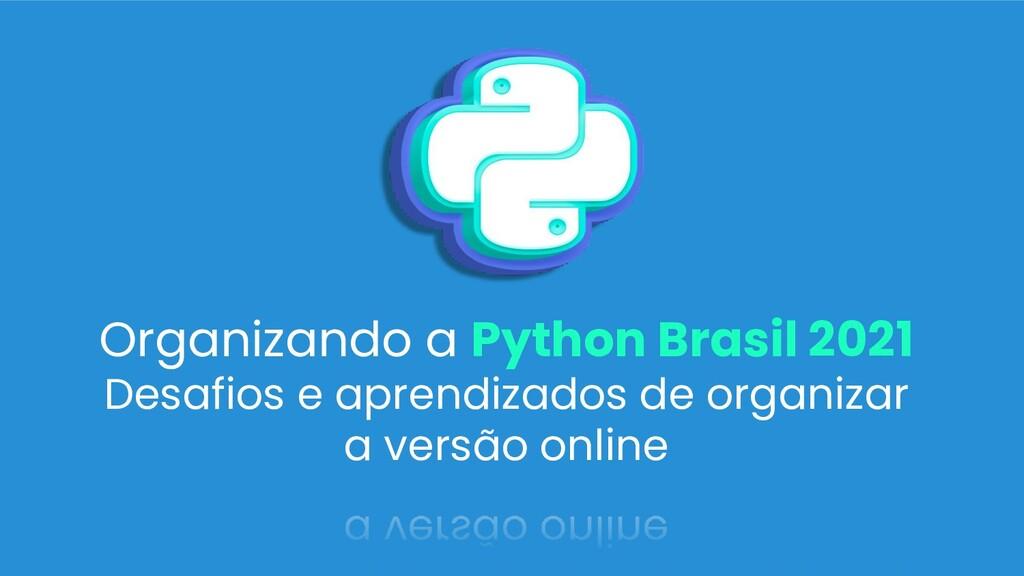 Organizando a Python Brasil 2021 Desafios e apr...