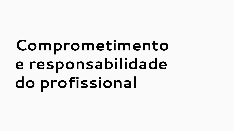 Comprometimento e responsabilidade do profissio...