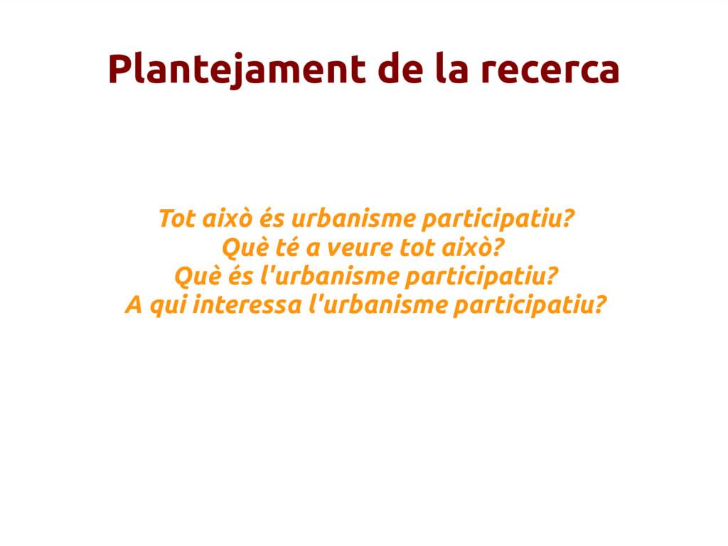 Plantejament de la recerca Tot això és urbanism...