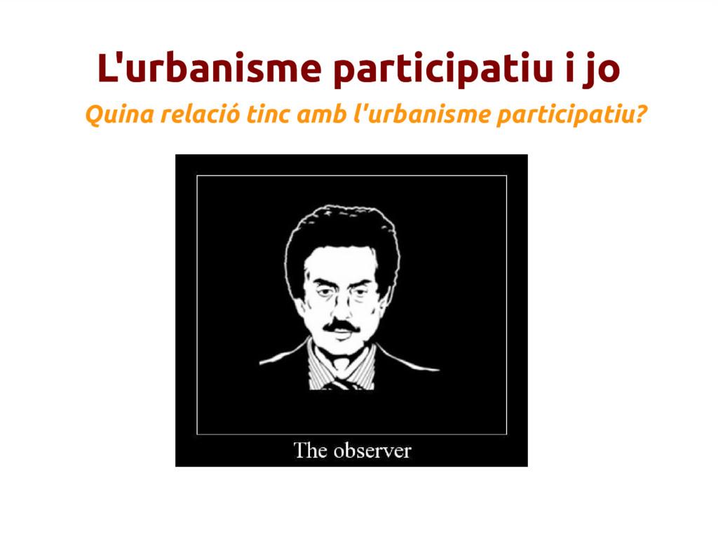 L'urbanisme participatiu i jo Quina relació tin...