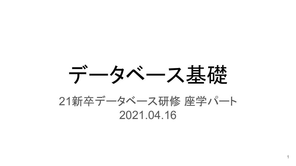 データベース基礎 21新卒データベース研修 座学パート 2021.04.16 1