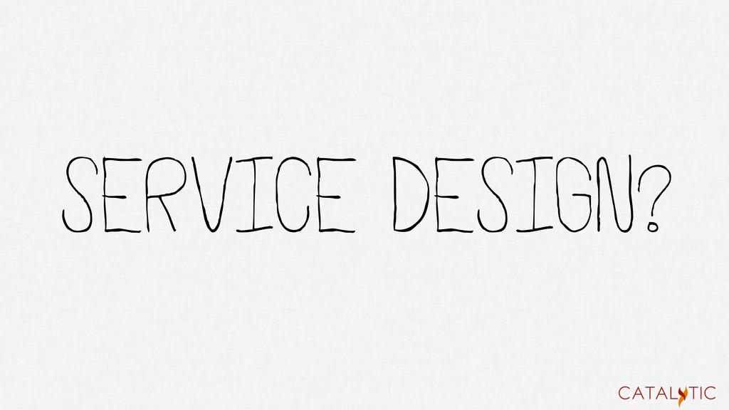 SERVICE DESIGN?