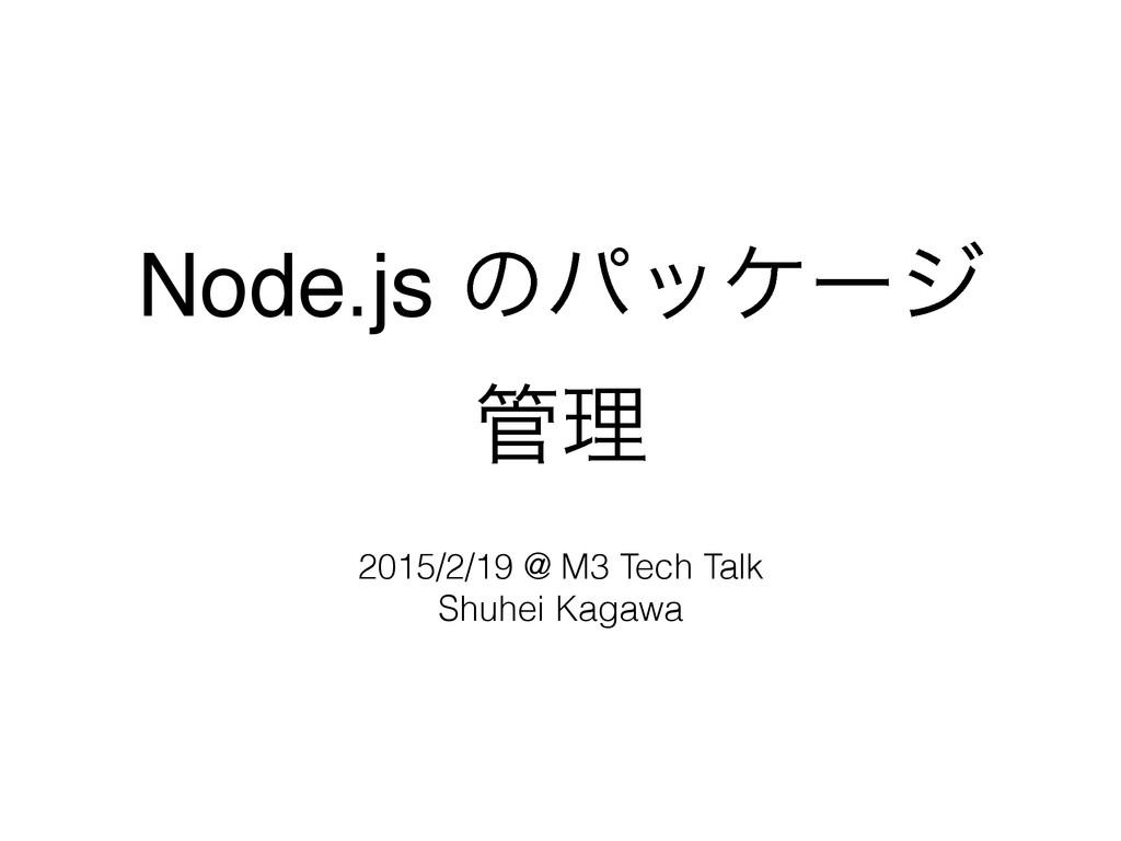 Node.js ͷύοέʔδ ཧ 2015/2/19 @ M3 Tech Talk Shu...