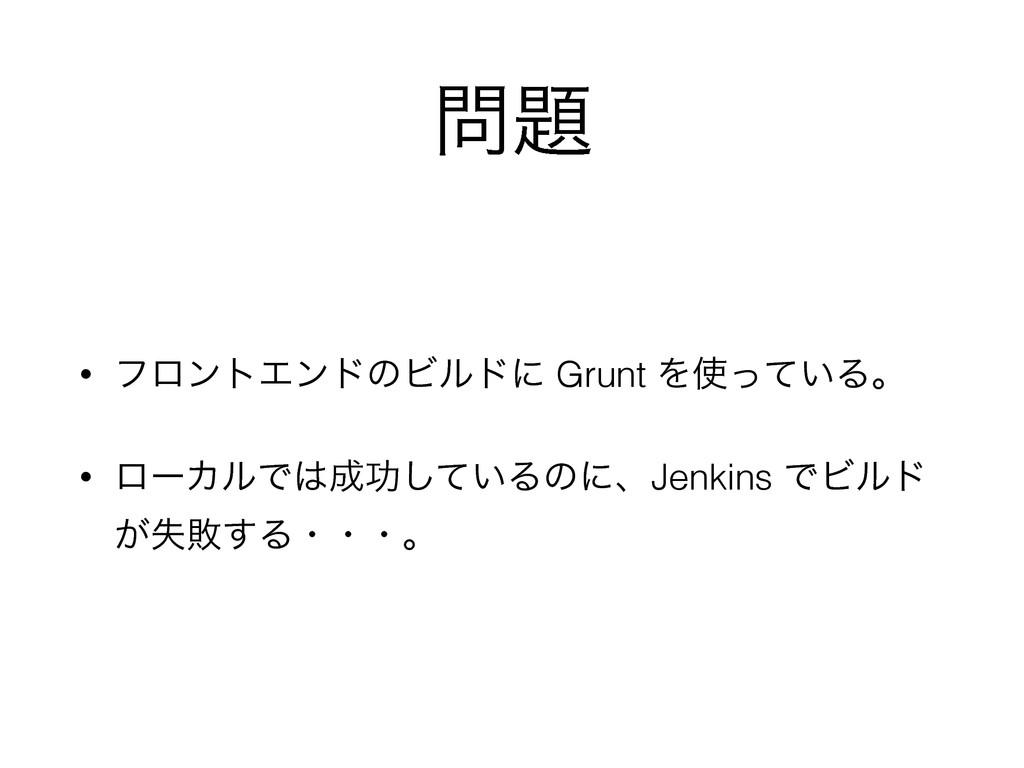  • ϑϩϯτΤϯυͷϏϧυʹ Grunt Λ͍ͬͯΔɻ • ϩʔΧϧͰޭ͍ͯ͠Δͷ...