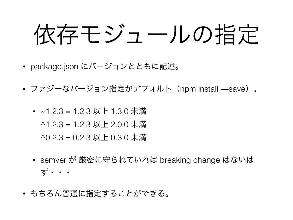 ґଘϞδϡʔϧͷࢦఆ • package.json ʹόʔδϣϯͱͱʹهड़ɻ • ϑΝδʔͳ...