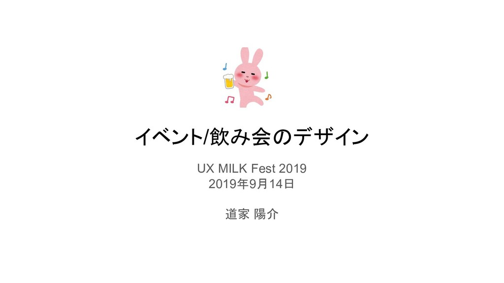 イベント/飲み会のデザイン UX MILK Fest 2019 2019年9月14日 道家 陽介