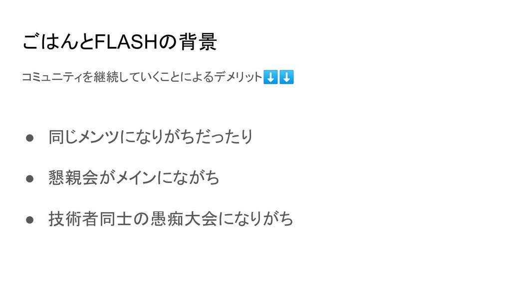 ごはんとFLASHの背景 コミュニティを継続していくことによるデメリット⬇⬇ ● 同じメンツに...