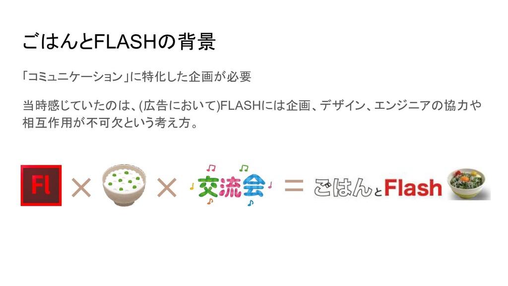 ごはんとFLASHの背景 「コミュニケーション」に特化した企画が必要 当時感じていたのは、(広...