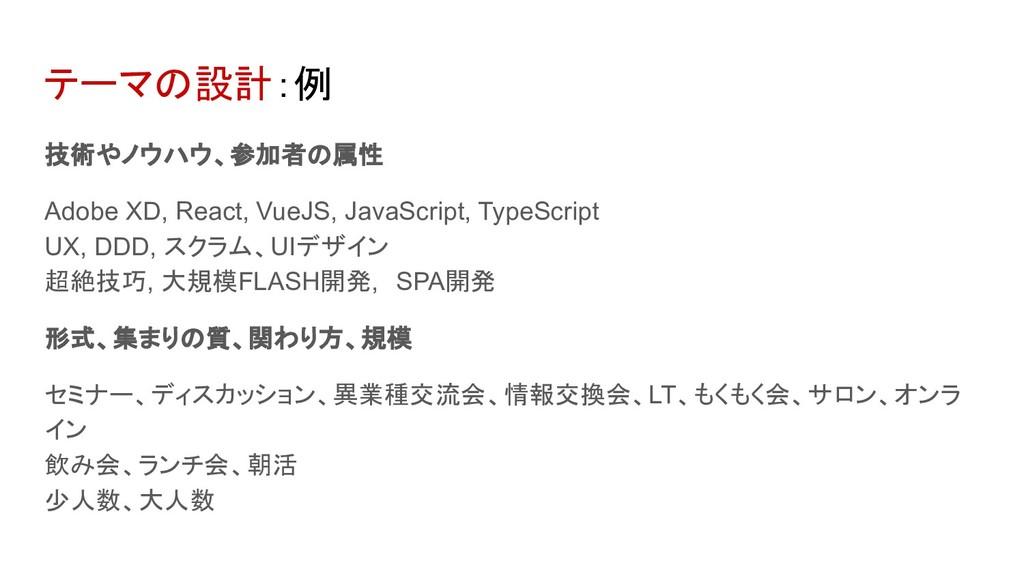 テーマの設計:例 技術やノウハウ、参加者の属性 Adobe XD, React, VueJS,...
