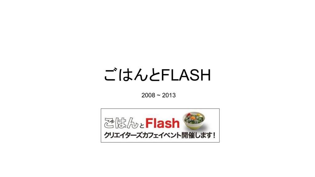 ごはんとFLASH 2008 ~ 2013