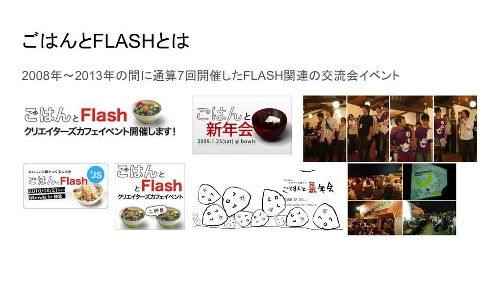ごはんとFLASHとは 2008年〜2013年の間に通算7回開催したFLASH関連の交流会イベ...