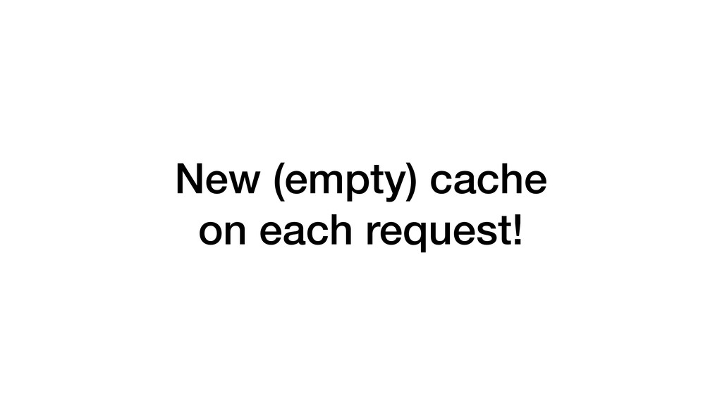 New (empty) cache on each request!