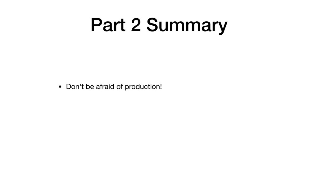 Part 2 Summary • Don't be afraid of production!