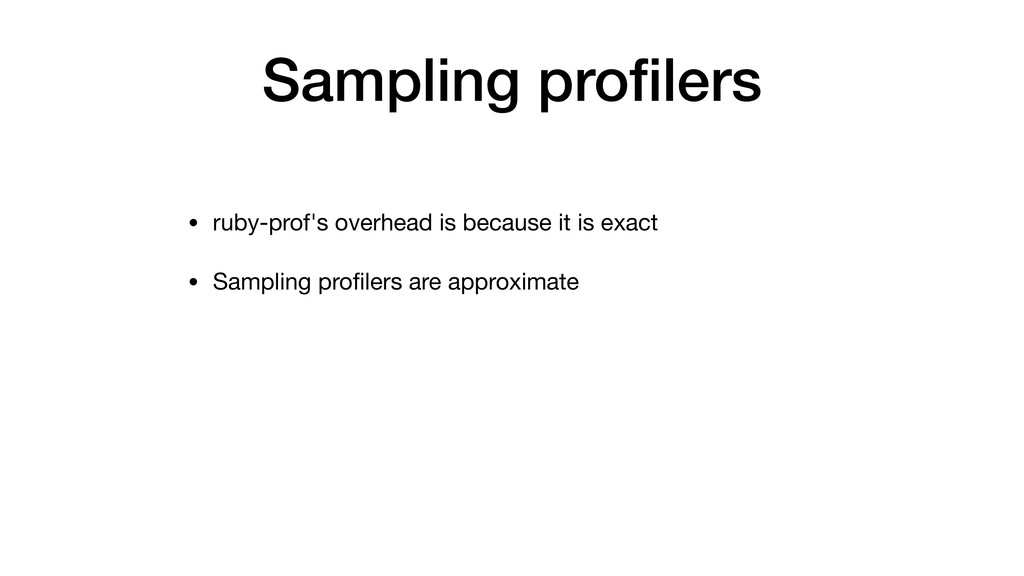 Sampling profilers • ruby-prof's overhead is bec...