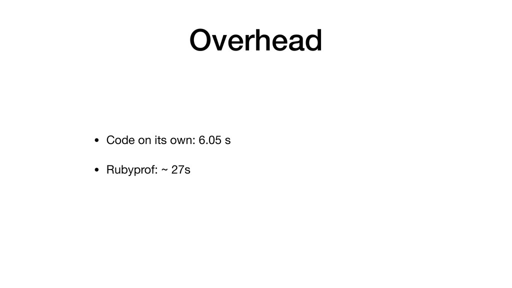 Overhead • Code on its own: 6.05 s • Rubyprof: ...