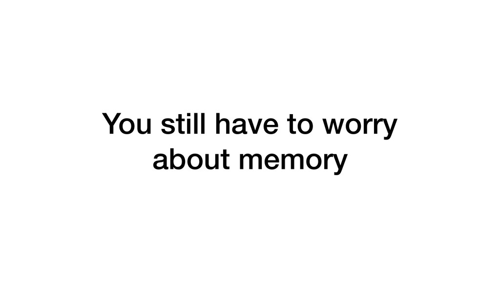 You still have to worry about memory