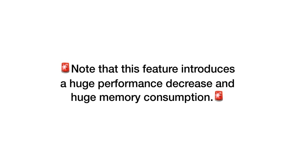 Note that this feature introduces a huge perfor...