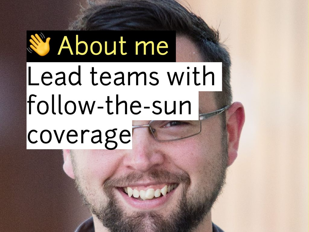 ! About me Lead teams with follow-the-sun cover...